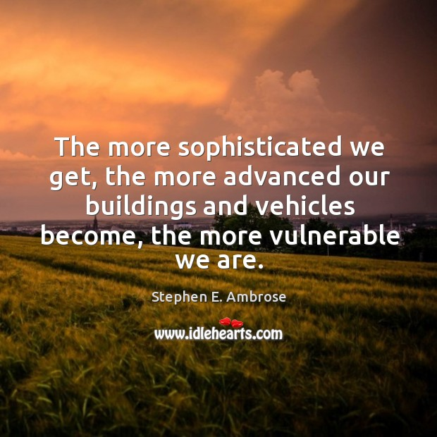 The more sophisticated we get, the more advanced our buildings and vehicles become Stephen E. Ambrose Picture Quote