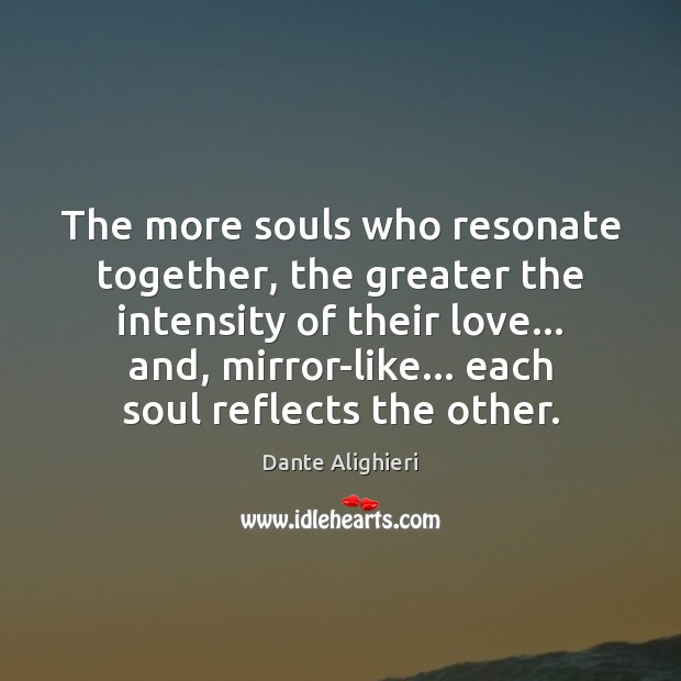The more souls who resonate together, the greater the intensity of their Dante Alighieri Picture Quote