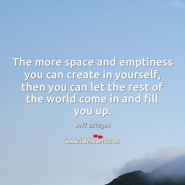 The more space and emptiness you can create in yourself, then you Jeff Bridges Picture Quote