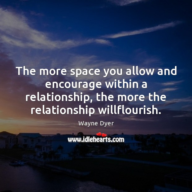 The more space you allow and encourage within a relationship, the more Wayne Dyer Picture Quote