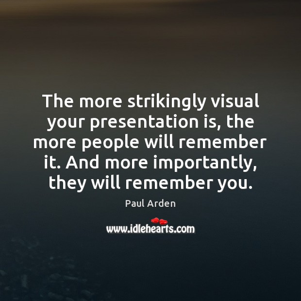 The more strikingly visual your presentation is, the more people will remember Image