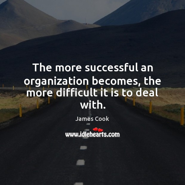 The more successful an organization becomes, the more difficult it is to deal with. James Cook Picture Quote