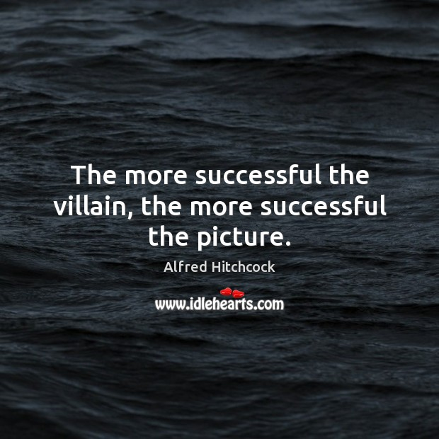 Image, The more successful the villain, the more successful the picture.