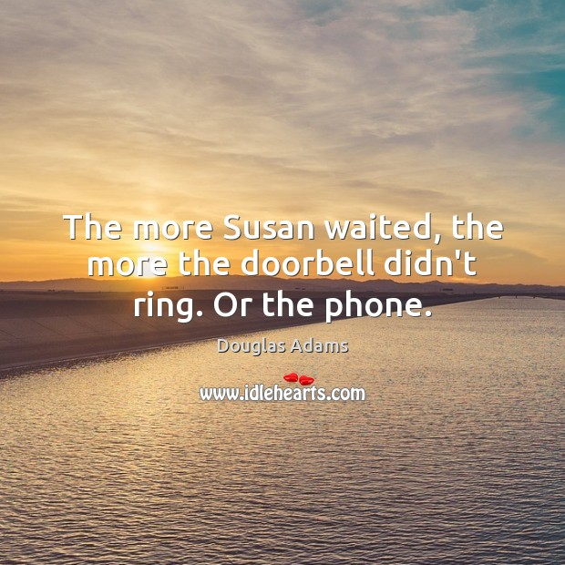 The more Susan waited, the more the doorbell didn't ring. Or the phone. Douglas Adams Picture Quote