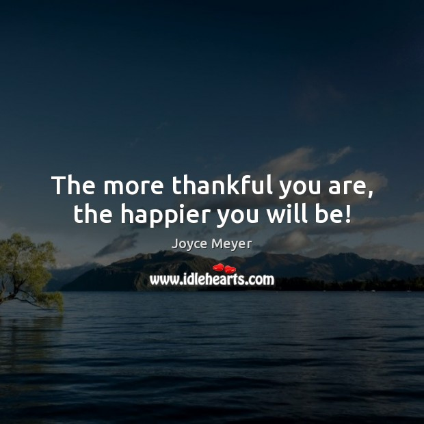 The more thankful you are, the happier you will be! Joyce Meyer Picture Quote