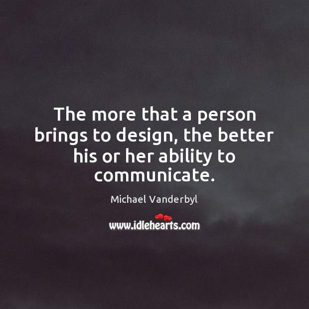 The more that a person brings to design, the better his or her ability to communicate. Image
