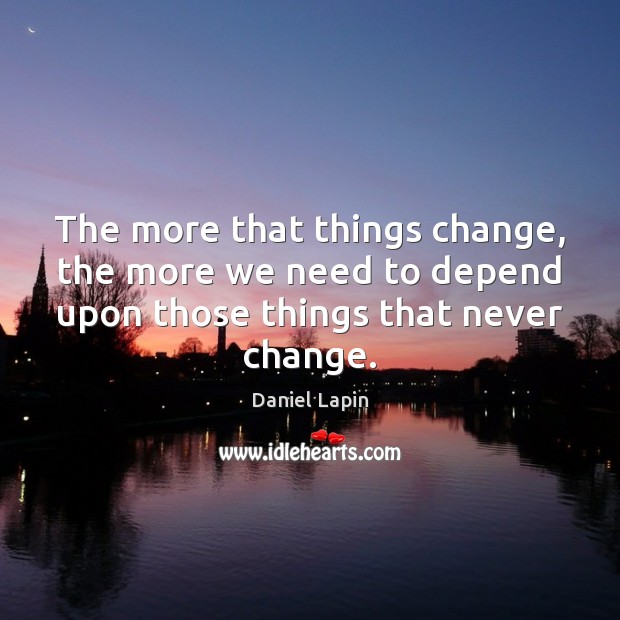 The more that things change, the more we need to depend upon Daniel Lapin Picture Quote