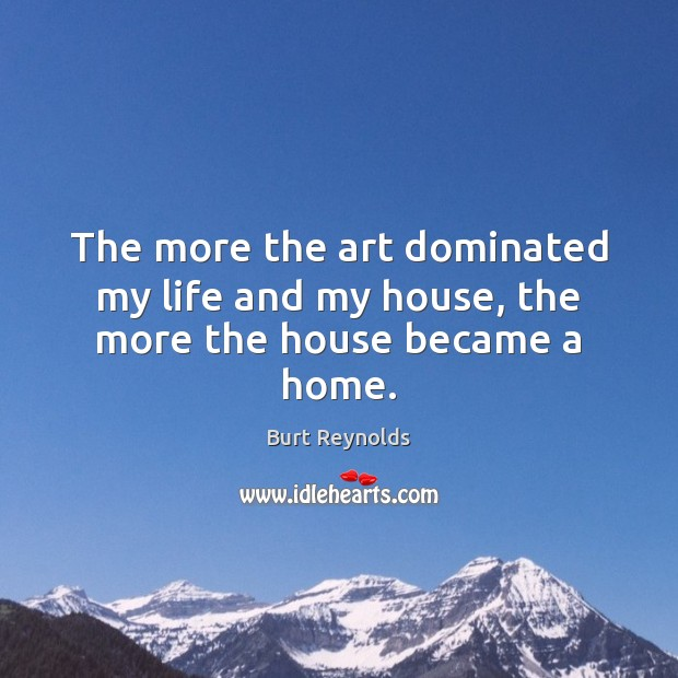 The more the art dominated my life and my house, the more the house became a home. Burt Reynolds Picture Quote