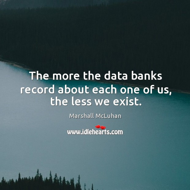 The more the data banks record about each one of us, the less we exist. Image