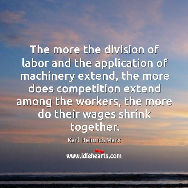 The more the division of labor and the application of machinery extend Karl Heinrich Marx Picture Quote