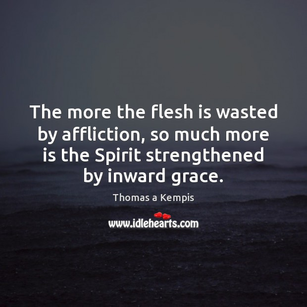 The more the flesh is wasted by affliction, so much more is Thomas a Kempis Picture Quote