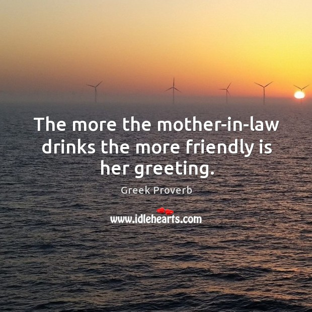 Image, The more the mother-in-law drinks the more friendly is her greeting.