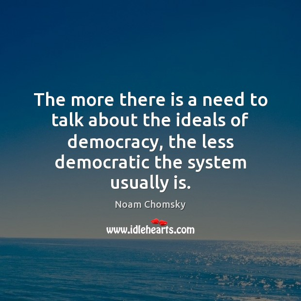 The more there is a need to talk about the ideals of Noam Chomsky Picture Quote