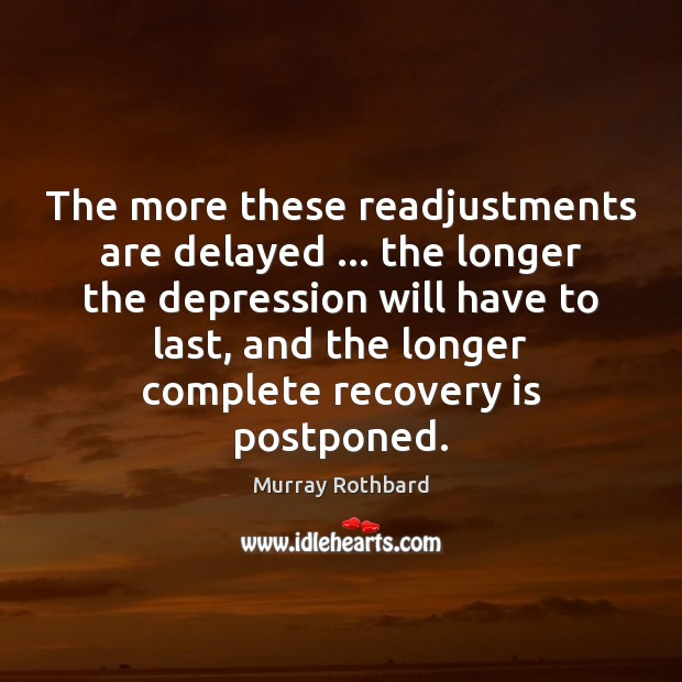 The more these readjustments are delayed … the longer the depression will have Murray Rothbard Picture Quote