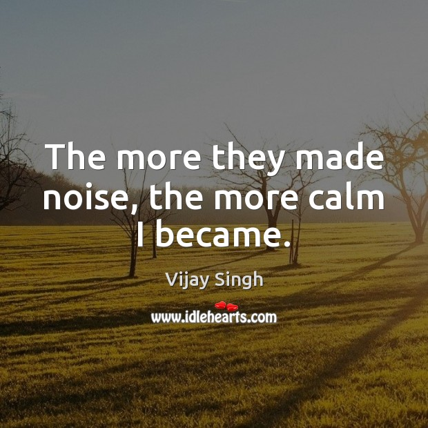 The more they made noise, the more calm I became. Image