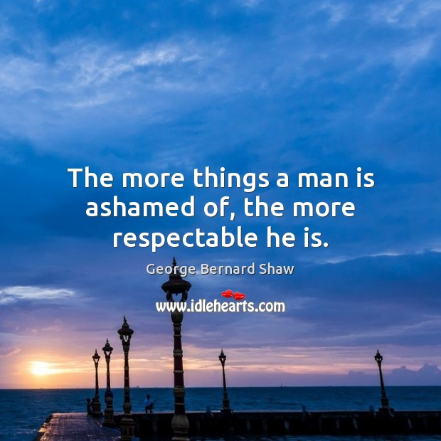 Image, The more things a man is ashamed of, the more respectable he is.