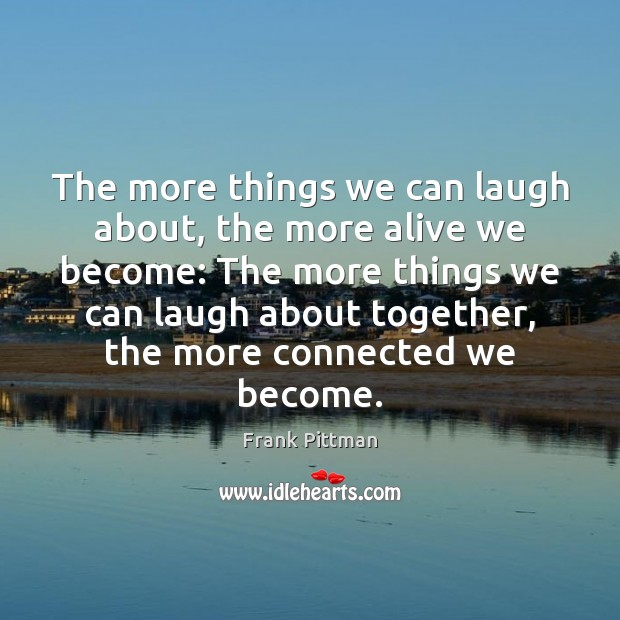 The more things we can laugh about, the more alive we become: Frank Pittman Picture Quote