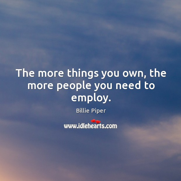 The more things you own, the more people you need to employ. Image