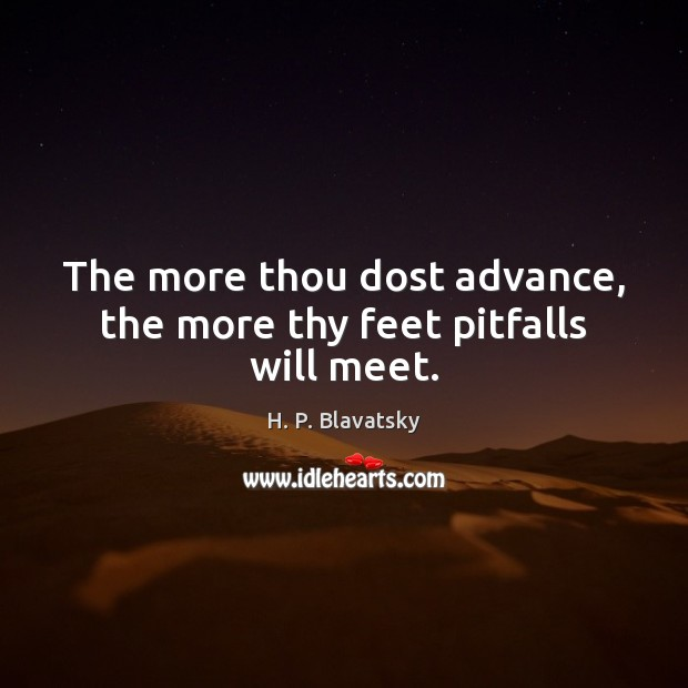 The more thou dost advance, the more thy feet pitfalls will meet. H. P. Blavatsky Picture Quote