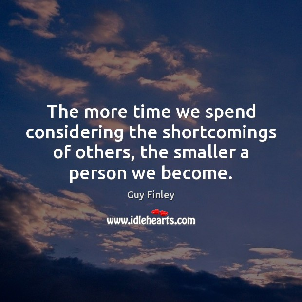 The more time we spend considering the shortcomings of others, the smaller Guy Finley Picture Quote