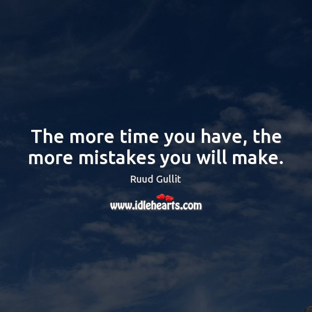 The more time you have, the more mistakes you will make. Image