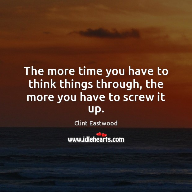 The more time you have to think things through, the more you have to screw it up. Image