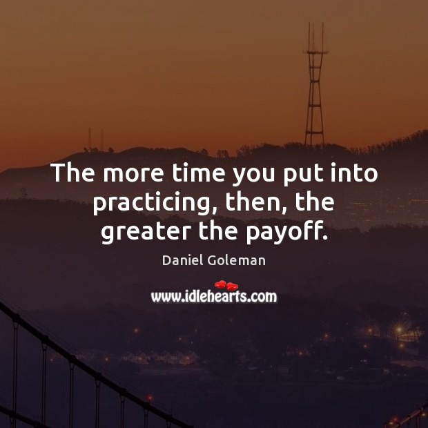 The more time you put into practicing, then, the greater the payoff. Daniel Goleman Picture Quote