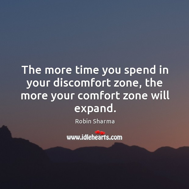 The more time you spend in your discomfort zone, the more your comfort zone will expand. Image