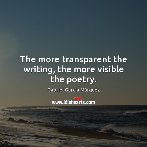 The more transparent the writing, the more visible the poetry. Gabriel García Márquez Picture Quote