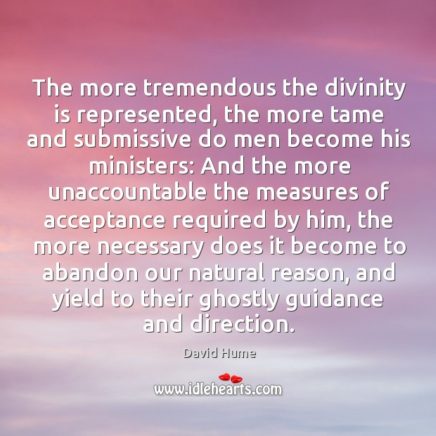 The more tremendous the divinity is represented, the more tame and submissive David Hume Picture Quote
