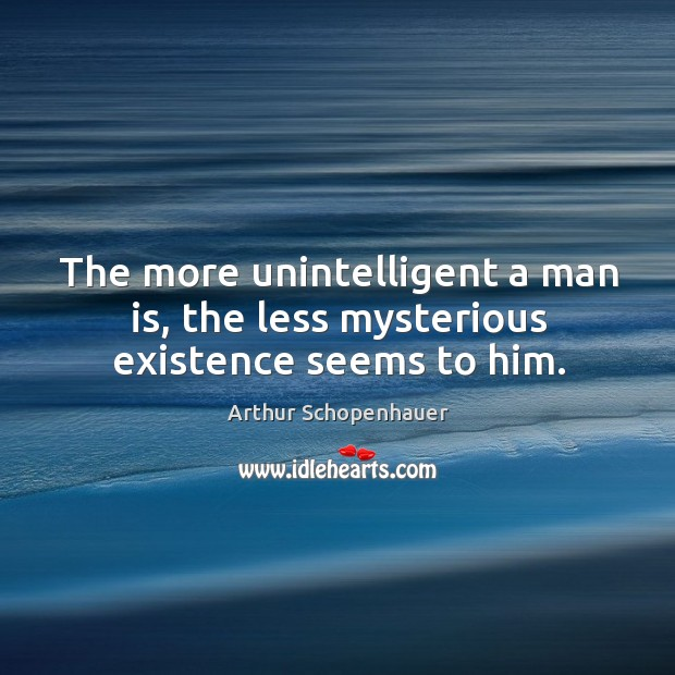The more unintelligent a man is, the less mysterious existence seems to him. Image