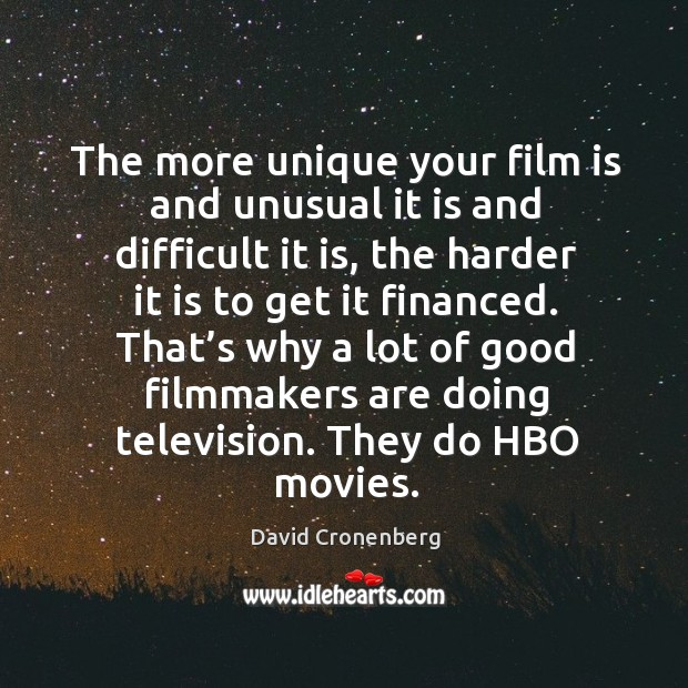 The more unique your film is and unusual it is and difficult it is, the harder it is to get it financed. Image