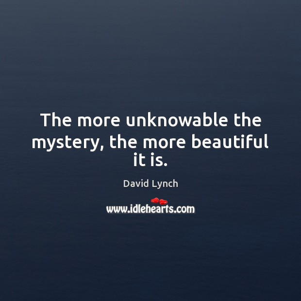The more unknowable the mystery, the more beautiful it is. Image