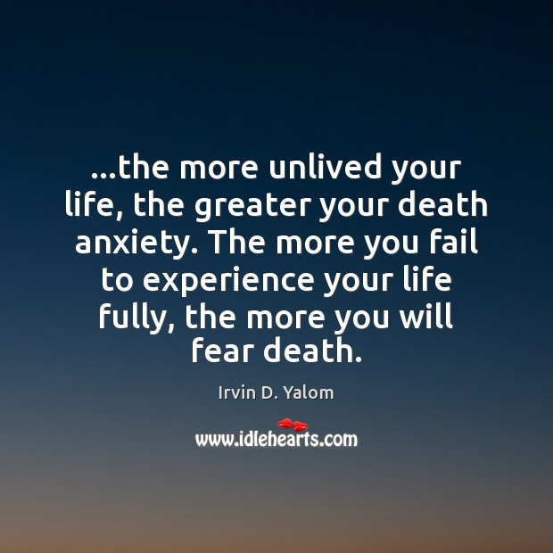 Image, …the more unlived your life, the greater your death anxiety. The more