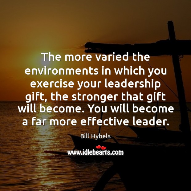 The more varied the environments in which you exercise your leadership gift, Image