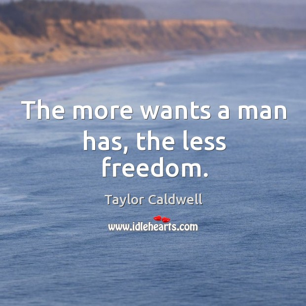 The more wants a man has, the less freedom. Taylor Caldwell Picture Quote