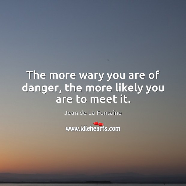 The more wary you are of danger, the more likely you are to meet it. Jean de La Fontaine Picture Quote