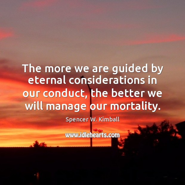 The more we are guided by eternal considerations in our conduct, the Spencer W. Kimball Picture Quote