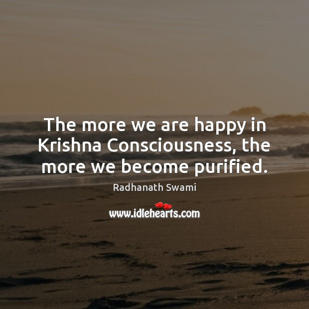 The more we are happy in Krishna Consciousness, the more we become purified. Image