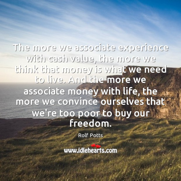 The more we associate experience with cash value, the more we think Rolf Potts Picture Quote