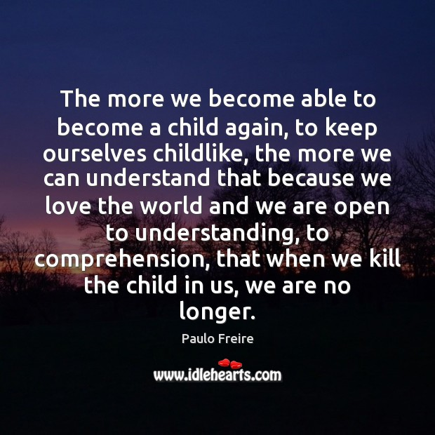 The more we become able to become a child again, to keep Paulo Freire Picture Quote