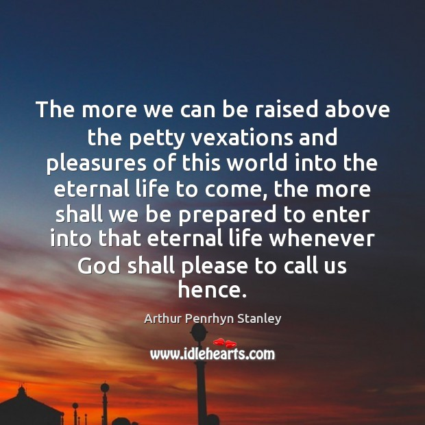 The more we can be raised above the petty vexations and pleasures Image