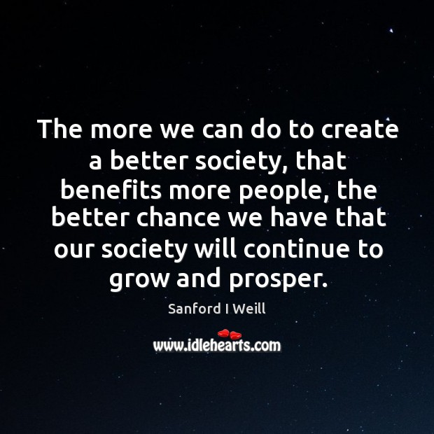 The more we can do to create a better society, that benefits more people Image