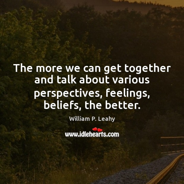 The more we can get together and talk about various perspectives, feelings, Image