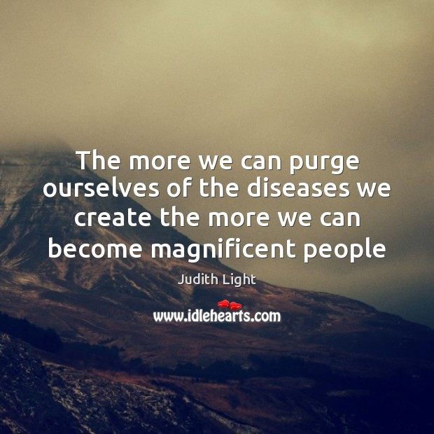 The more we can purge ourselves of the diseases we create the Image