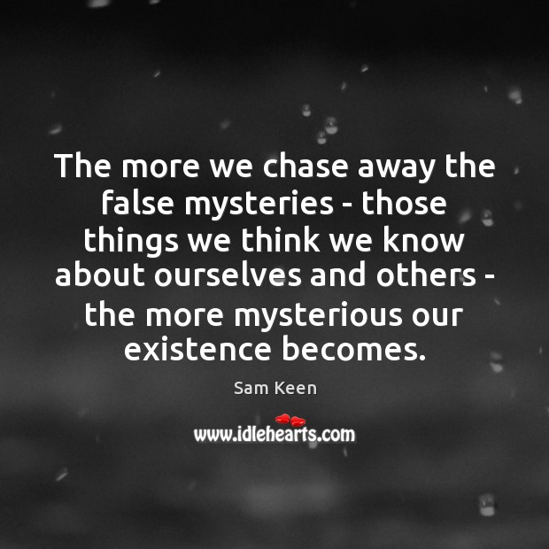 The more we chase away the false mysteries – those things we Sam Keen Picture Quote