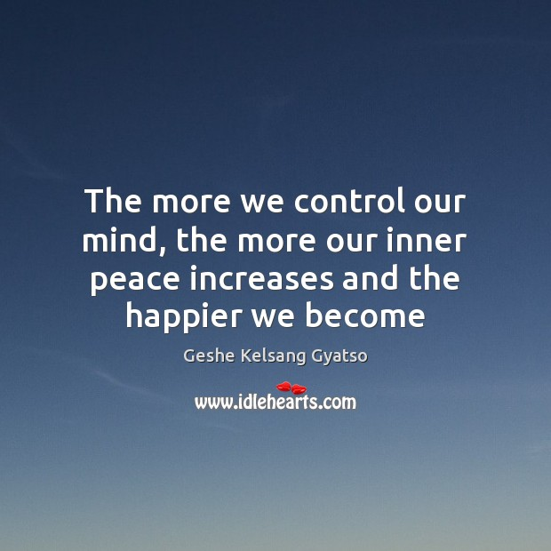 The more we control our mind, the more our inner peace increases and the happier we become Geshe Kelsang Gyatso Picture Quote