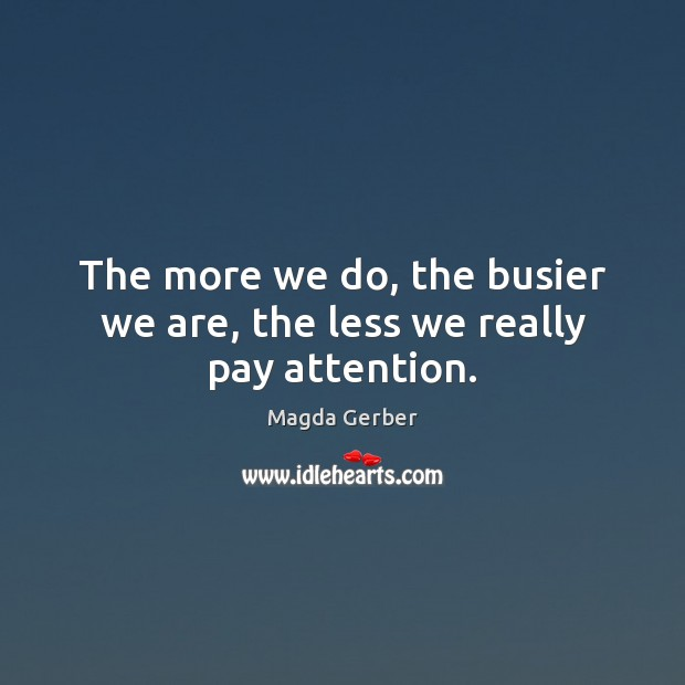 The more we do, the busier we are, the less we really pay attention. Image