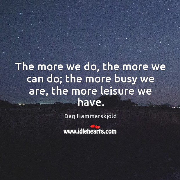 Image, The more we do, the more we can do; the more busy we are, the more leisure we have.