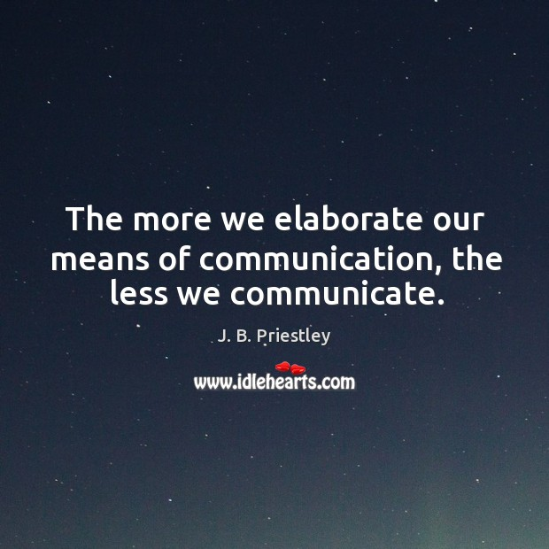 The more we elaborate our means of communication, the less we communicate. Image